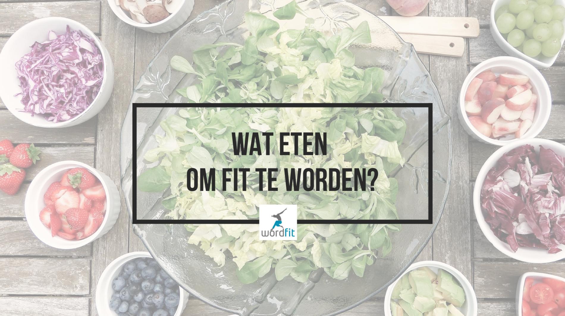 Wat eten om fit te worden? WordFit.be Leefstijlcoaching